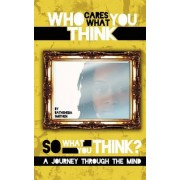 Who Cares What You Think...So What You Think? a Journey Through the Mind by Bathsheba J Smithen