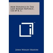 Mob Violence in the Late Roman Republic, 133-49 B. C. by John Wesley Heaton
