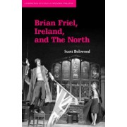 Brian Friel: Ireland and the North by Scott Boltwood