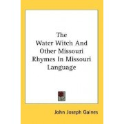 The Water Witch and Other Missouri Rhymes in Missouri Language by John Joseph Gaines