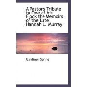 A Pastor's Tribute to One of His Flock the Memoirs of the Late Hannah L. Murray by Gardiner Spring