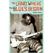 The Land Where Blues Began by Alan Lomax