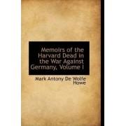 Memoirs of the Harvard Dead in the War Against Germany, Volume I by Mark Antony De Wolfe Howe