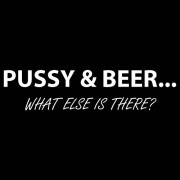 """T-Shirt - Pussy and Beer - What Else Is There?"""