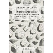 The Art of Gem Cutting - Including Cabochons, Faceting, Spheres, Tumbling and Special Techniques by H. C. Dake