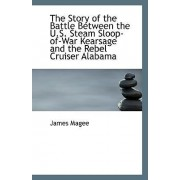 The Story of the Battle Between the U.S. Steam Sloop-Of-War Kearsage and the Rebel Cruiser Alabama by James Magee