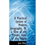 A Practical System of Modern Geography, or a View of the Present State of the World by Jesse Olney