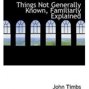 Things Not Generally Known, Familiarly Explained by John Timbs