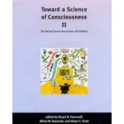 Toward a Science of Consciousness II: The Second Tucson Discussions and Debates by Alfred W. Kaszniak