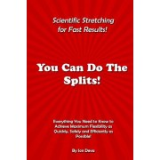 You Can Do the Splits! Scientific Stretching for Fast Results!: Everything You Need to Know to Achieve Maximum Flexibility as Quickly, Safely and Effi