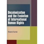 Decolonization and the Evolution of International Human Rights by Roland Burke
