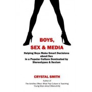 Boys, Sex & Media: Helping Boys Make Smart Decisions about Sex in a Popular Culture Dominated by Stereotypes & Sexism