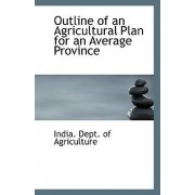 Outline of an Agricultural Plan for an Average Province by India Dept of Agriculture