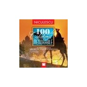 100 de calatorii memorabile. Pe urmele marilor exploratori, scriitori si aventurieri.
