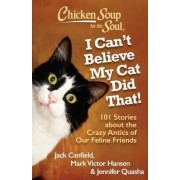 Chicken Soup for the Soul: I Can't Believe My Cat Did That! by Jack Canfield