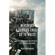 Never Let a Serious Crisis Go to Waste by Carl E Koch Professor of Economics and Policy Studies and the History and Philosophy of Science Philip Mirowski