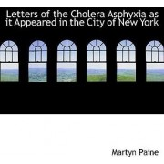 Letters of the Cholera Asphyxia as It Appeared in the City of New York by Martyn Paine