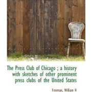 The Press Club of Chicago; A History with Sketches of Other Prominent Press Clubs of the United Sta by Freeman William H