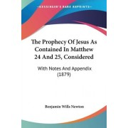 The Prophecy of Jesus as Contained in Matthew 24 and 25, Considered by Benjamin Wills Newton