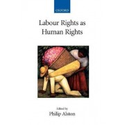 Labour Rights as Human Rights by Philip Alston