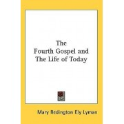 The Fourth Gospel and the Life of Today by Mary Redington Ely Lyman