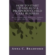 How to Start Up and Run a Prosperous Child Care Business by Anna C Bradford