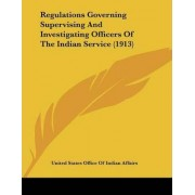 Regulations Governing Supervising and Investigating Officers of the Indian Service (1913) by United States Office of Indian Affairs