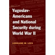 Yugoslav-Americans and National Security During World War II by Lorraine M. Lees