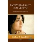 Fa-ti viata exact cum vrei tu - Richard Bandler
