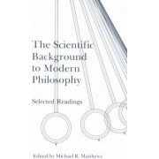 The Scientific Background to Modern Philosophy by Michael Matthews