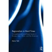 Regionalism in Hard Times: Competitive and Postliberal Trends in Europe, Asia, Africa and the Americas