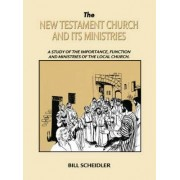 New Testament Church and Its Ministries by Bill Scheidler