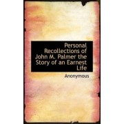 Personal Recollections of John M. Palmer the Story of an Earnest Life by Anonymous