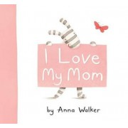 I Love My Mom by Anna Walker