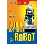 Build Your Own Remote-controlled Robot by David R. Shircliff