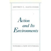 Action and Its Environments by Jeffrey Alexander