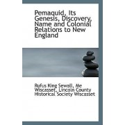 Pemaquid, Its Genesis, Discovery, Name and Colonial Relations to New England by Me Wiscasset Lincoln Count King Sewall