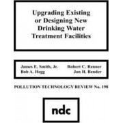 Upgrading Existing or Designing New Drinking Water Treatment Facilities: Upgrading Existing or Designing New Drinking Water Treatment Facilities No 198 by Jr. James E. Smith