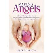 Making Angels: A Story of Blessings on Our Journey to Have Children After the Heartache of Infertility, Miscarriage, and Late-Term Pr