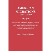 American Migrations, 1765-1799. the Lives, Times and Families of Colonial Americans Who Remained Loyal to the British Crown Before, During and After t