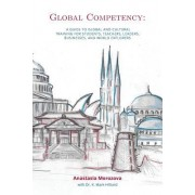 Global Competency: A Guide to Global and Cultural Training for Students, Teachers, Leaders, Business, and World Explorers