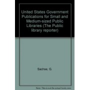United States Government Publications for Small and Medium-sized Public Libraries by G. Sachse