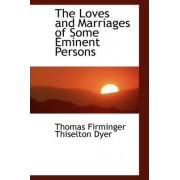 The Loves and Marriages of Some Eminent Persons by Thomas Firminger Thiselton- Dyer
