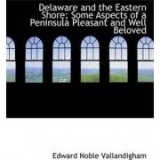 Delaware and the Eastern Shore; Some Aspects of a Peninsula Pleasant and Well Beloved by Edward Noble Vallandigham