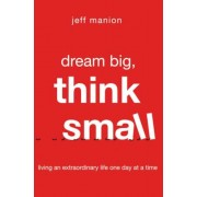 Dream Big, Think Small: Living an Extraordinary Life One Day at a Time, Paperback