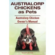 Australorp Chickens as Pets. Australorp Chicken Owner's Manual. by Roland Ruthersdale
