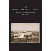 Desert Mounted Corps, an Account of the Cavalry Operations in Palestine and Syria 1917-1918 by Lieut Colonel R M P Preston D S O