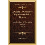 A Guide to Greek for Beginners or Initia Graeca by Assistant Professor of Political Science William Cross