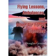 Flying Lessons, Ambulances, and Other Air Force Vignettes by Douglas R Gracey M.D.