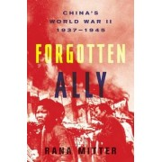 Forgotten Ally by University Lecturer in History and Politics of Modern China Rana Mitter